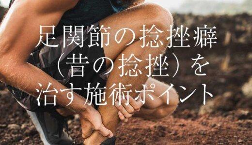 足関節の捻挫癖(昔の捻挫)を治す施術ポイント